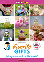 MIXtipp Favorite Gifts (american english): Getting creative with the Thermomix TM5 und TM31 - Andrea Tomicek