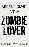 Secret Diary of a Zombie Lover - Georgie-May Tearle