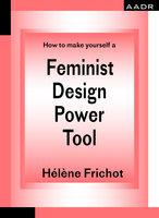 How to make yourself a Feminist Design Power Tool - Hélène Frichot