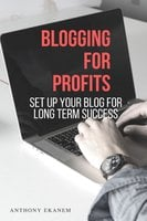 Blogging for Profits: Set Up Your Blog for Long Term Success - Anthony Ekanem