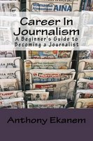 Career In Journalism: A Beginner's Guide to Becoming a Journalist - Anthony Ekanem