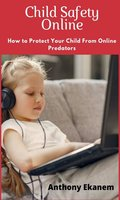 Child Safety Online: How to Protect Your Child from Online Predators!