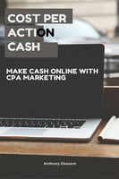 Cost Per Action Cash: Make Cash Online with CPA Marketing - Anthony Ekanem
