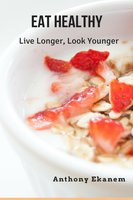 Eat Healthy: Live Longer, Look Younger - Anthony Ekanem