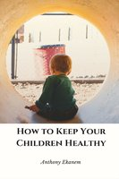 How to Keep Your Children Healthy - Anthony Ekanem