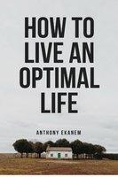 How to Live an Optimal Life - Anthony Ekanem