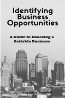 Identifying Business Opportunities: A Guide to Choosing a Suitable Business - Anthony Ekanem