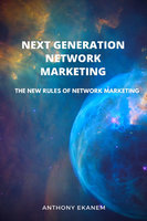 Next Generation Network Marketing: The New Rules of Network Marketing - Anthony Ekanem