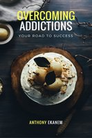 Overcoming Addictions: Your Road to Success - Anthony Ekanem