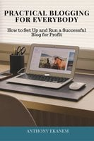 Practical Blogging for Everybody: How to Set Up and Run a Successful Blog for Profit - Anthony Ekanem