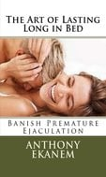 The Art of Lasting Long in Bed: Banish Premature Ejaculation - Anthony Ekanem