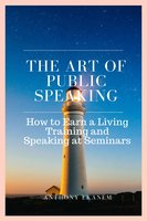 The Art of Public Speaking: How to Earn a Living Training and Speaking at Seminars - Anthony Ekanem