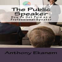 The Public Speaker: How to Get Paid as a Professional Speaker - Anthony Ekanem