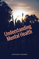 Understanding Mental Health - Anthony Ekanem