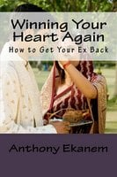 Winning Your Heart Again: How to Get Your Ex Back - Anthony Ekanem