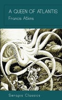 A Queen of Atlantis (Serapis Classics) - Francis Atkins