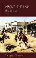 Above the Law (Serapis Classics) - Max Brand