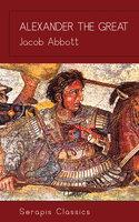 Alexander the Great (Serapis Classics) - Jacob Abbott