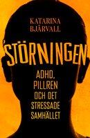 Störningen : ADHD, pillren och det stressade samhället - Katarina Bjärvall