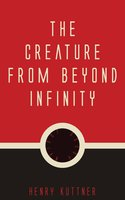 The Creature from Beyond Infinity - Henry Kuttner