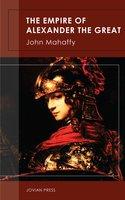The Empire of Alexander the Great - John Mahaffy