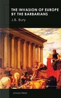 The Invasion of Europe by the Barbarians - J.B. Bury