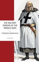The Military Orders of the Middle Ages - Frederick Woodhouse
