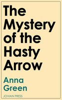 The Mystery of the Hasty Arrow - Anna Green