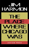 The Place Where Chicago Was - Jim Harmon