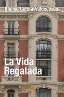 La vida regalada - Blanca García-Valdecasas y Andrada-Vanderwilde
