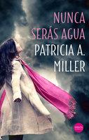 Nunca serás agua - Patricia A. Miller