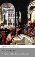 A History of the Venetian Republic - W. Carew Hazlitt