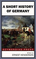 A Short History of Germany - Ernest Henderson