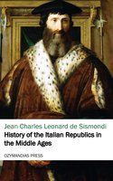 History of the Italian Republics in the Middle Ages - Jean Charles Leonard de Sismondi