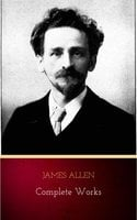 James Allen - Complete Works: Get Inspired by the Master of the Self-Help Movement - James Allen