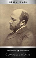 Complete Works of Henry James: Novels, Short Stories, Plays, Essays, Autobiography and Letters: The Portrait of a Lady, The Wings of the Dove, The American, ... Knew, Washington Square, Daisy Miller… - Henry James