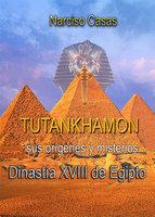 Tutankhamón sus orígenes y misterios Dinastía XVIII de Egipto - Narciso Casas