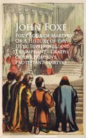 Fox's Book of Martyrs; Or A History of the Lives, Sufferings, and Triumphant - Deaths of the Primitive Protestant Martyrs - John Foxe