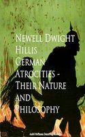 German Atrocities - Their Nature and Philosophy - Newell Dwight Hillis