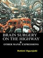 Brain Surgery on the Highway and Other Manic Expressions - Rotimi Ogunjobi