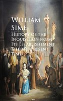 History of the Inquisition from Its Establishement Till the Present Time - William Sime