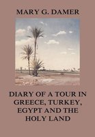 Diary of A Tour in Greece, Turkey, Egypt, and The Holy Land - Mary G. Damer