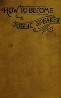 How to Become a Public Speaker - Showing the bests, ease and fluency in speech - William Pittenger