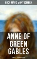 Anne of Green Gables - Complete 14 Book Collection: Anne of Green Gables, Anne of Avonlea, Anne of the Island, Rainbow Valley, The Story Girl, Chronicles of Avonlea and more - Lucy Maud Montgomery