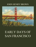 Early Days of San Francisco - John Henry Brown