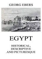 Egypt: Historical, Descriptive and Picturesque - Georg Ebers