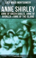 Anne Shirley: Anne of Green Gables, Anne of Avonlea & Anne of the Island (3 Books in One Edition) - Lucy Maud Montgomery