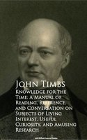 Knowledge for the Time: A Manual of Reading, Reference, and Conversation on Subjects of Living Interest, Useful Curiosity, and Amusing Research - John Timbs