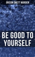 Be Good to Yourself - Orison Swett Marden