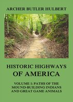 Historic Highways of America – Volume 1: Paths of the Mound-Building Indians and Great Game Animals - Archer Butler Hulbert